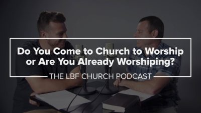 Do You Come to Church to Worship or Are You Already Worshiping?